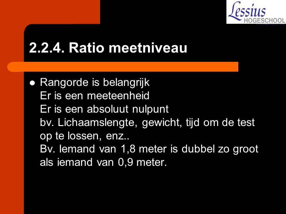 2.2.4. Ratio meetniveau Rangorde is belangrijk Er is een meeteenheid Er is een absoluut nulpunt bv. Lichaamslengte, gewicht, tijd om de test op te los