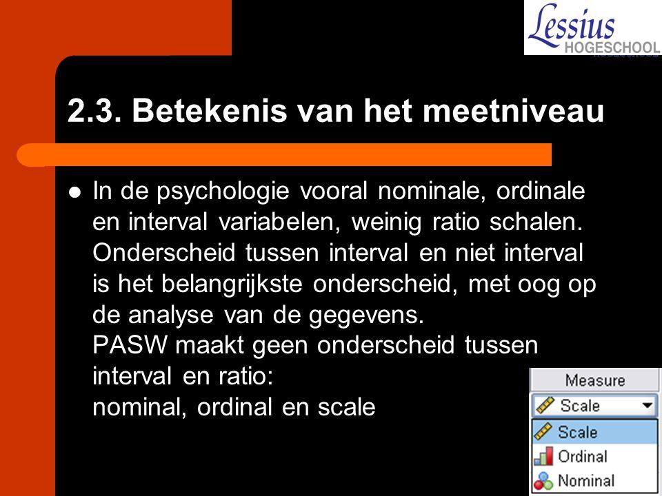 2.3. Betekenis van het meetniveau In de psychologie vooral nominale, ordinale en interval variabelen, weinig ratio schalen. Onderscheid tussen interva