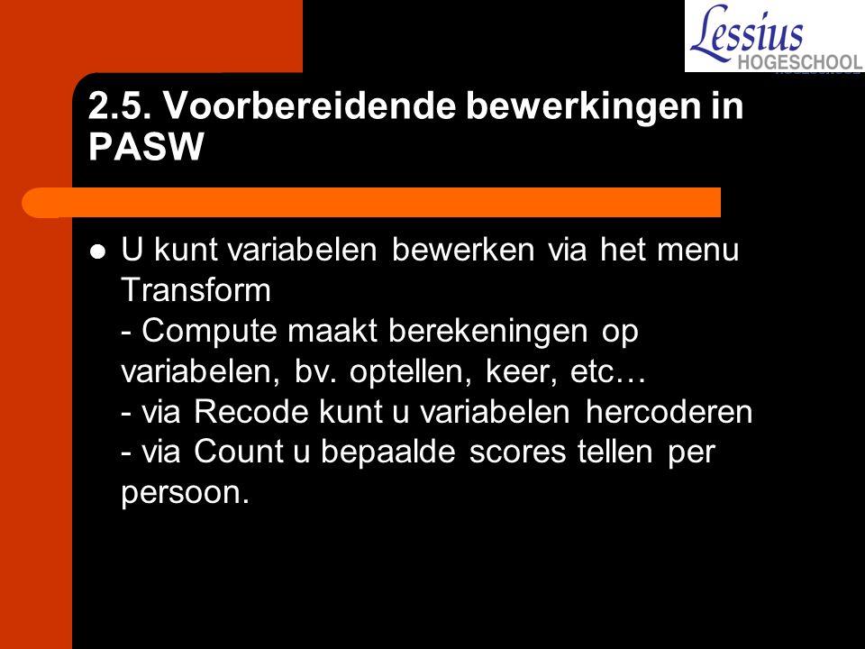 2.5. Voorbereidende bewerkingen in PASW U kunt variabelen bewerken via het menu Transform - Compute maakt berekeningen op variabelen, bv. optellen, ke