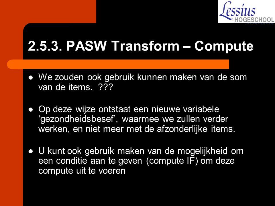 2.5.3. PASW Transform – Compute We zouden ook gebruik kunnen maken van de som van de items. ??? Op deze wijze ontstaat een nieuwe variabele 'gezondhei