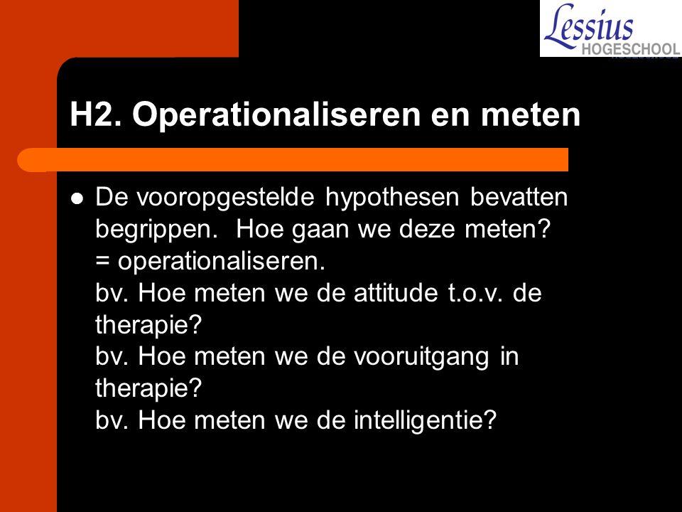 H2. Operationaliseren en meten De vooropgestelde hypothesen bevatten begrippen. Hoe gaan we deze meten? = operationaliseren. bv. Hoe meten we de attit