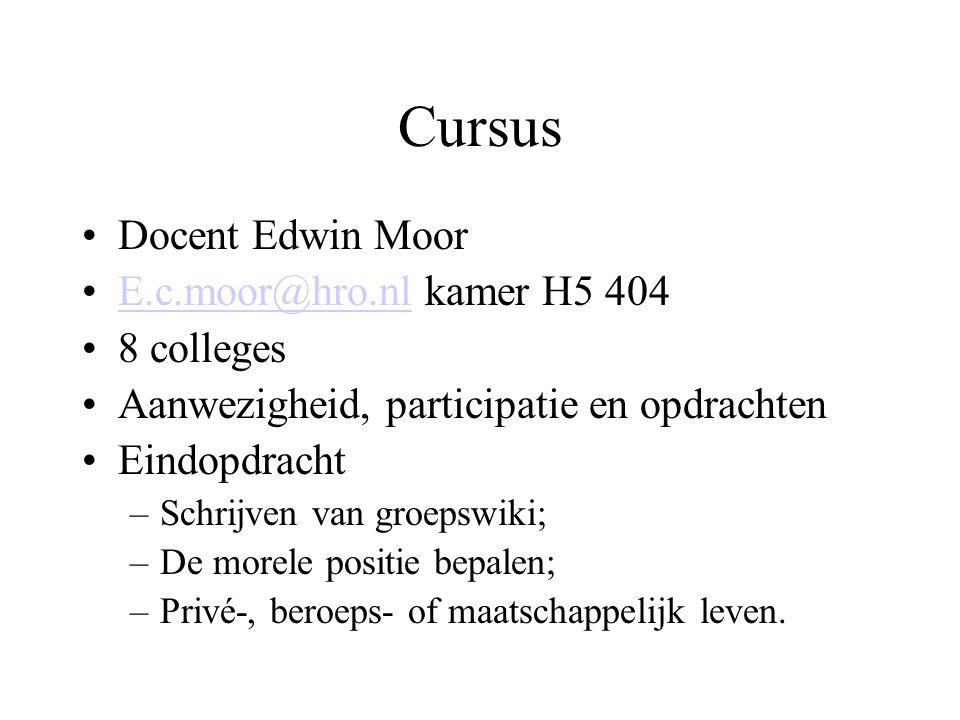 Cursus Docent Edwin Moor E.c.moor@hro.nl kamer H5 404E.c.moor@hro.nl 8 colleges Aanwezigheid, participatie en opdrachten Eindopdracht –Schrijven van groepswiki; –De morele positie bepalen; –Privé-, beroeps- of maatschappelijk leven.