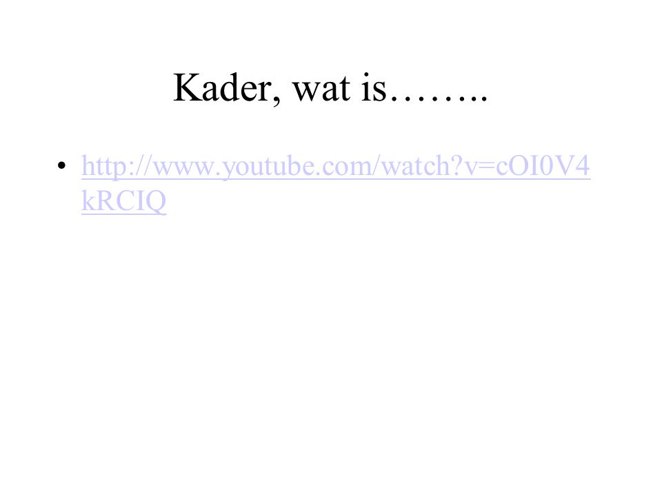 Kader, wat is…….. http://www.youtube.com/watch?v=cOI0V4 kRCIQhttp://www.youtube.com/watch?v=cOI0V4 kRCIQ