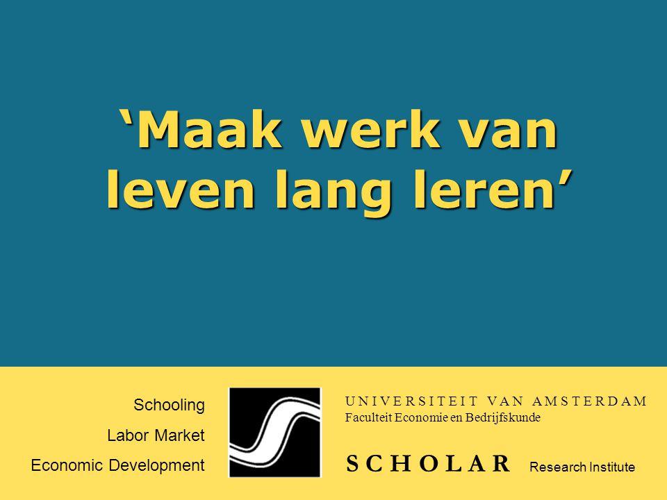 'Maak werk van leven lang leren' Schooling Labor Market Economic Development S C H O L A R Research Institute U N I V E R S I T E I T V A N A M S T E R D A M Faculteit Economie en Bedrijfskunde