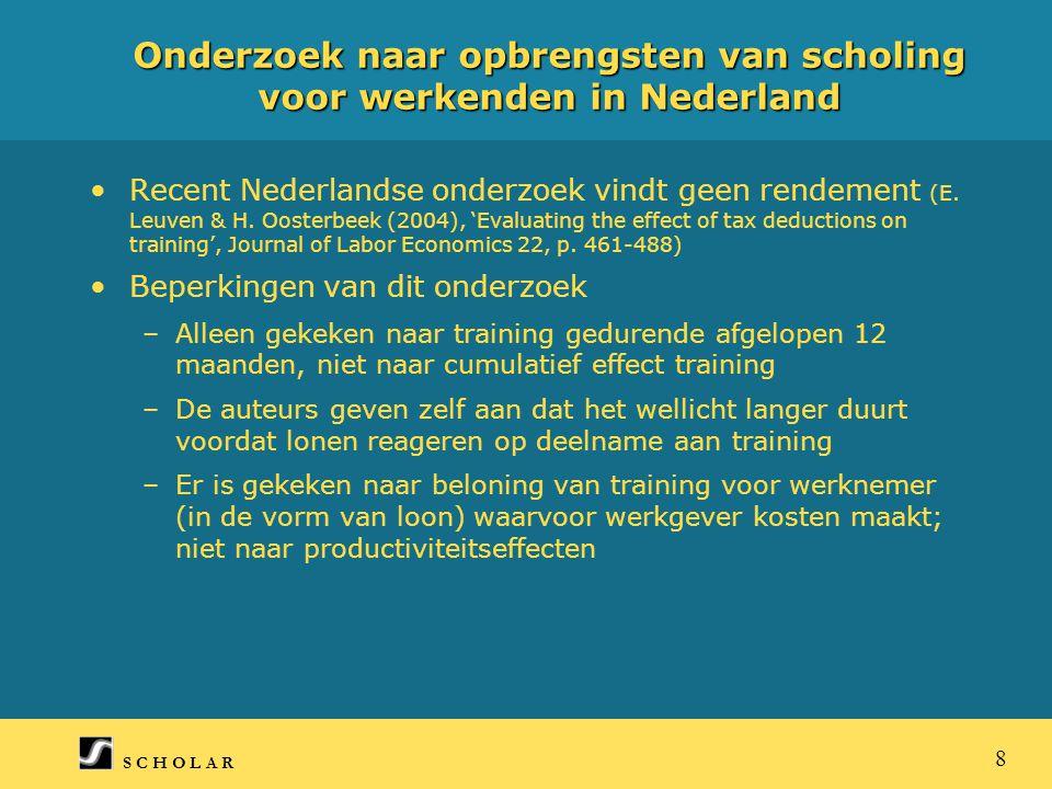 S C H O L A R 8 Onderzoek naar opbrengsten van scholing voor werkenden in Nederland Recent Nederlandse onderzoek vindt geen rendement (E.