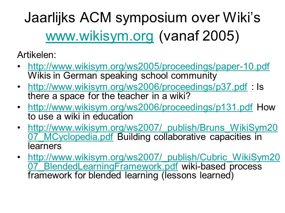 Jaarlijks ACM symposium over Wiki's www.wikisym.org (vanaf 2005) www.wikisym.org Artikelen: http://www.wikisym.org/ws2005/proceedings/paper-10.pdf Wikis in German speaking school communityhttp://www.wikisym.org/ws2005/proceedings/paper-10.pdf http://www.wikisym.org/ws2006/proceedings/p37.pdf : Is there a space for the teacher in a wiki?http://www.wikisym.org/ws2006/proceedings/p37.pdf http://www.wikisym.org/ws2006/proceedings/p131.pdf How to use a wiki in educationhttp://www.wikisym.org/ws2006/proceedings/p131.pdf http://www.wikisym.org/ws2007/_publish/Bruns_WikiSym20 07_MCyclopedia.pdf Building collaborative capacities in learnershttp://www.wikisym.org/ws2007/_publish/Bruns_WikiSym20 07_MCyclopedia.pdf http://www.wikisym.org/ws2007/_publish/Cubric_WikiSym20 07_BlendedLearningFramework.pdf wiki-based process framework for blended learning (lessons learned)http://www.wikisym.org/ws2007/_publish/Cubric_WikiSym20 07_BlendedLearningFramework.pdf
