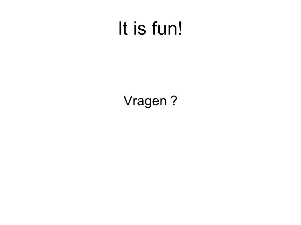 It is fun! Vragen ?