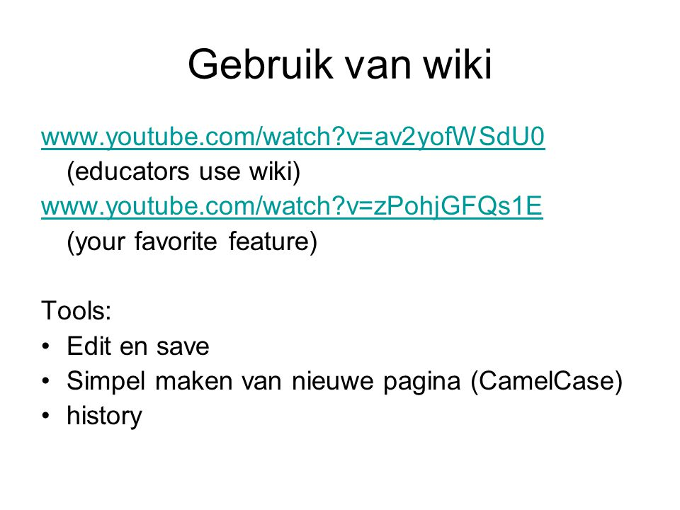 Gebruik van wiki www.youtube.com/watch?v=av2yofWSdU0 (educators use wiki) www.youtube.com/watch?v=zPohjGFQs1E (your favorite feature) Tools: Edit en save Simpel maken van nieuwe pagina (CamelCase) history