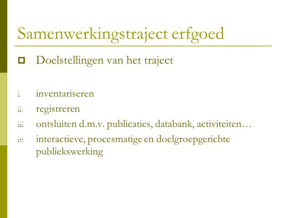 Samenwerkingstraject erfgoed  Doelstellingen van het traject i. inventariseren ii. registreren iii. ontsluiten d.m.v. publicaties, databank, activite