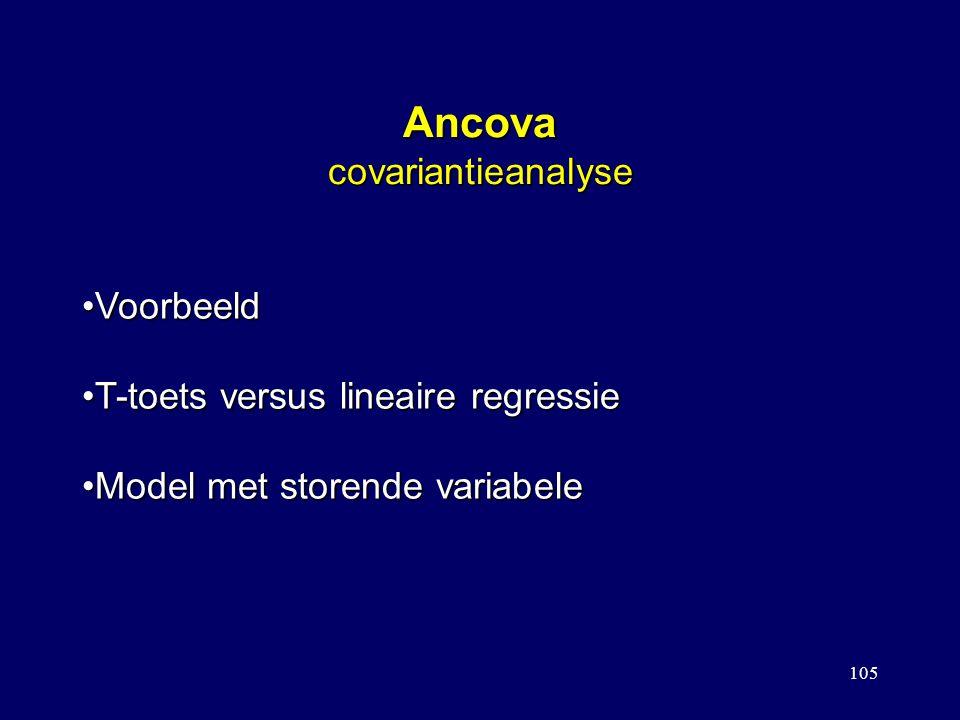 105 Ancova covariantieanalyse VoorbeeldVoorbeeld T-toets versus lineaire regressieT-toets versus lineaire regressie Model met storende variabeleModel