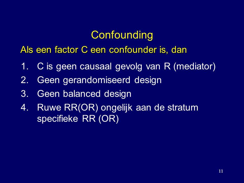 11 Confounding 1.C is geen causaal gevolg van R (mediator) 2.Geen gerandomiseerd design 3.Geen balanced design 4.Ruwe RR(OR) ongelijk aan de stratum specifieke RR (OR) Als een factor C een confounder is, dan