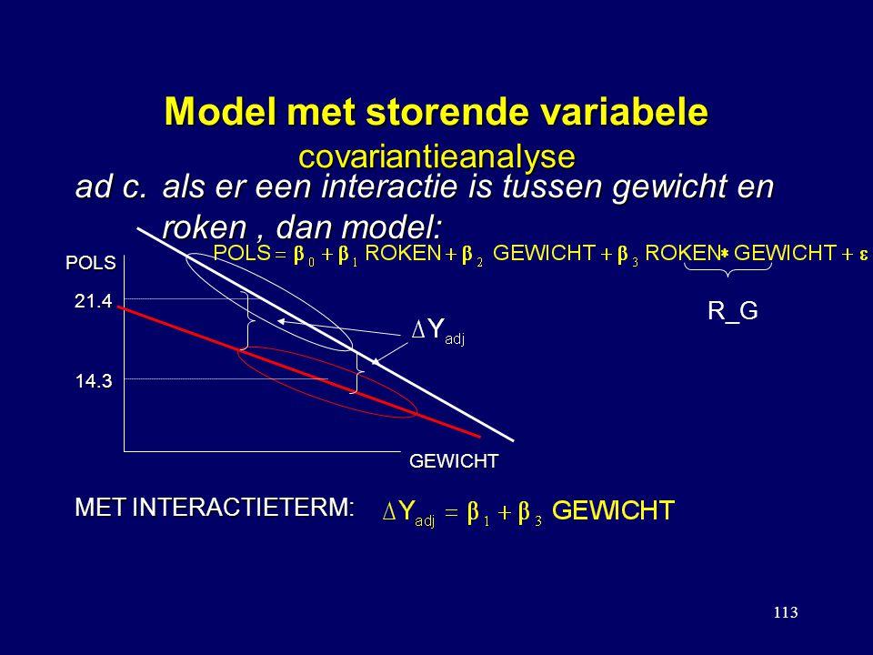 113 Model met storende variabele covariantieanalyse ad c.als er een interactie is tussen gewicht en roken, dan model: POLS GEWICHT 21.4 14.3 MET INTERACTIETERM: R_G