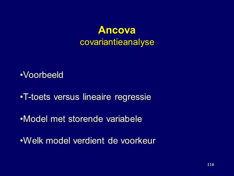116 Ancova covariantieanalyse VoorbeeldVoorbeeld T-toets versus lineaire regressieT-toets versus lineaire regressie Model met storende variabeleModel met storende variabele Welk model verdient de voorkeurWelk model verdient de voorkeur