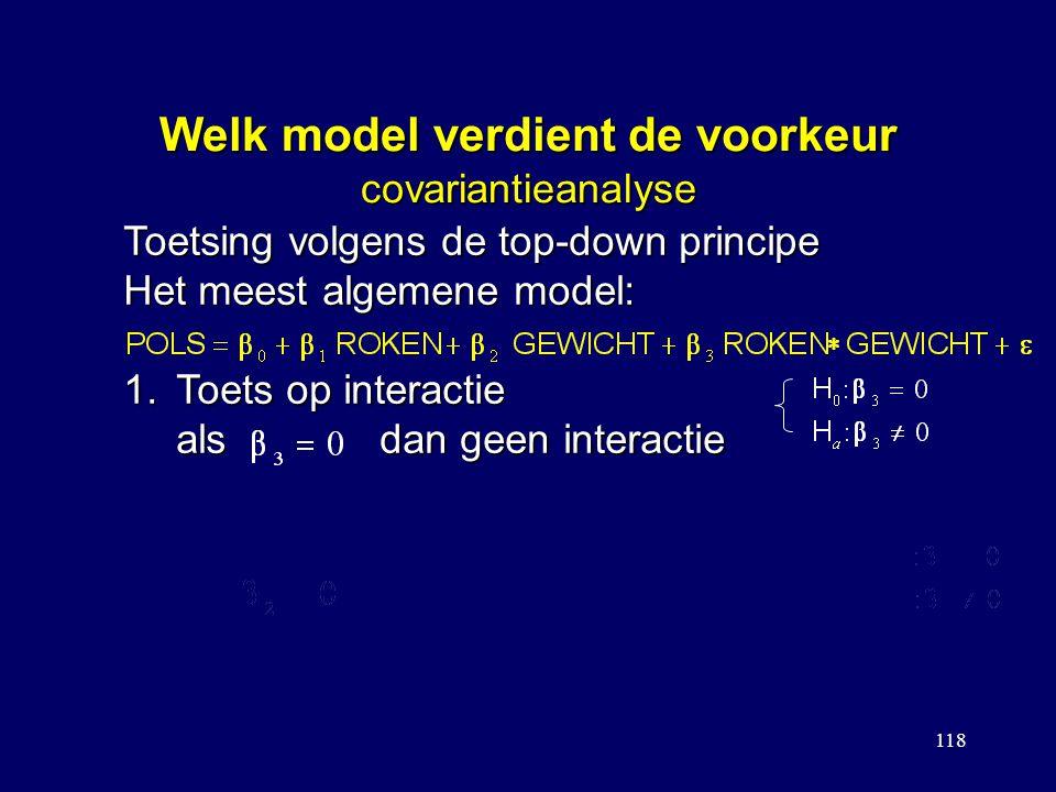 118 Welk model verdient de voorkeur covariantieanalyse Toetsing volgens de top-down principe Het meest algemene model: 1.Toets op interactie als dan geen interactie 1.