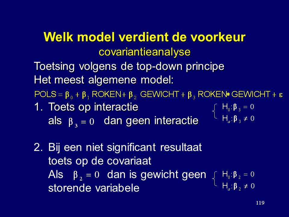 119 Welk model verdient de voorkeur covariantieanalyse Toetsing volgens de top-down principe Het meest algemene model: 1.Toets op interactie als dan geen interactie 2.Bij een niet significant resultaat toets op de covariaat Als dan is gewicht geen storende variabele