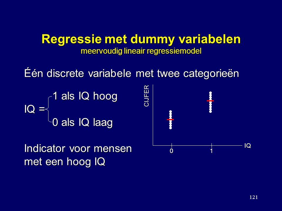 121 Regressie met dummy variabelen meervoudig lineair regressiemodel Één discrete variabele met twee categorieën 1 als IQ hoog IQ = 0 als IQ laag Indicator voor mensen met een hoog IQ CIJFER IQ 01
