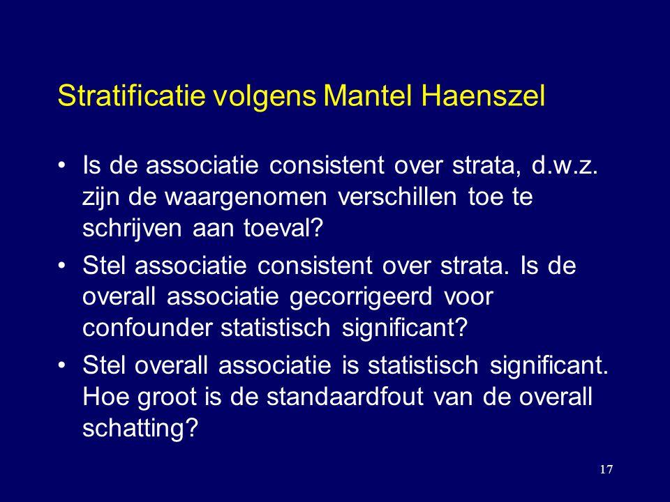17 Stratificatie volgens Mantel Haenszel Is de associatie consistent over strata, d.w.z. zijn de waargenomen verschillen toe te schrijven aan toeval?