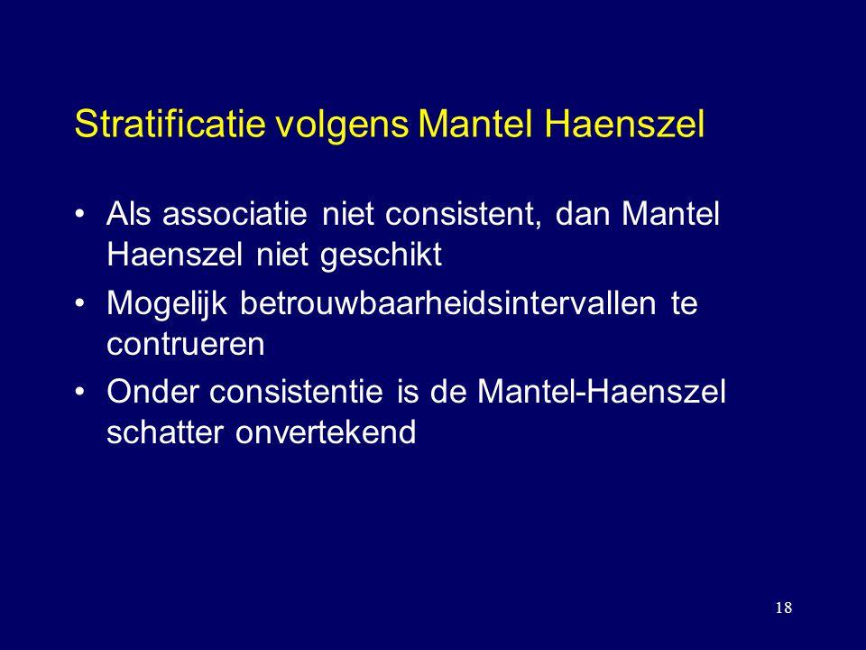 18 Stratificatie volgens Mantel Haenszel Als associatie niet consistent, dan Mantel Haenszel niet geschikt Mogelijk betrouwbaarheidsintervallen te contrueren Onder consistentie is de Mantel-Haenszel schatter onvertekend
