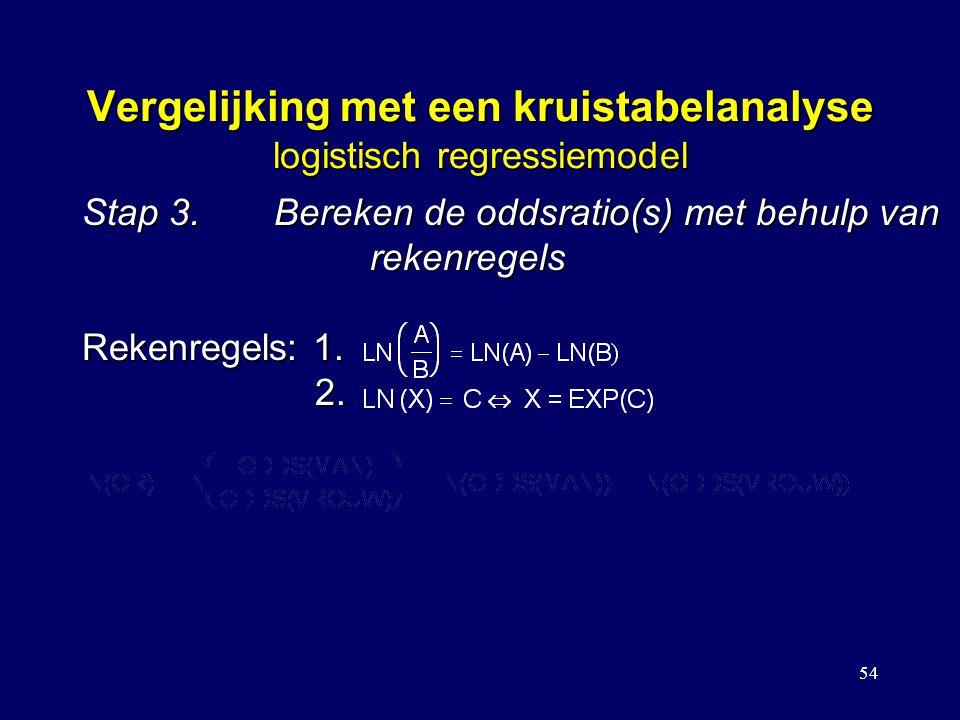 54 Vergelijking met een kruistabelanalyse logistisch regressiemodel Stap 3.Bereken de oddsratio(s) met behulp van rekenregels Rekenregels: 1. 2. Dus: