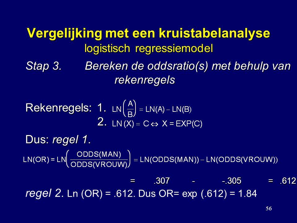 56 Vergelijking met een kruistabelanalyse logistisch regressiemodel Stap 3.Bereken de oddsratio(s) met behulp van rekenregels Rekenregels: 1. 2. Dus: