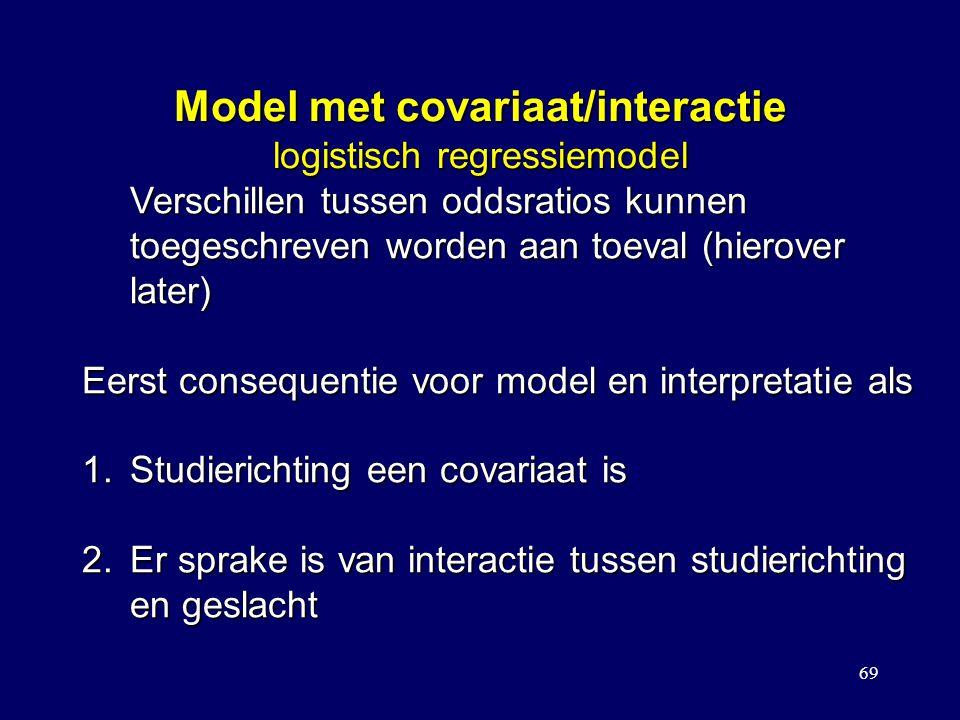 69 Model met covariaat/interactie logistisch regressiemodel Verschillen tussen oddsratios kunnen toegeschreven worden aan toeval (hierover later) Eerst consequentie voor model en interpretatie als 1.Studierichting een covariaat is 2.Er sprake is van interactie tussen studierichting en geslacht