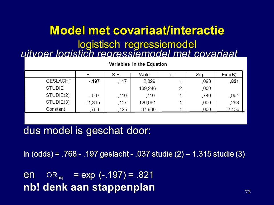 72 Model met covariaat/interactie logistisch regressiemodel uitvoer logistich regressiemodel met covariaat Variables in the Equation -,197,1172,8291,093,821 139,2462,000 -,037,110,1101,740,964 -1,315,117126,9611,000,268,768,12537,9301,0002,156 GESLACHT STUDIE STUDIE(2) STUDIE(3) Constant BS.E.WalddfSig.Exp(B) dus model is geschat door: ln (odds) =.768 -.197 geslacht -.037 studie (2) – 1.315 studie (3) en = exp (-.197) =.821 nb.