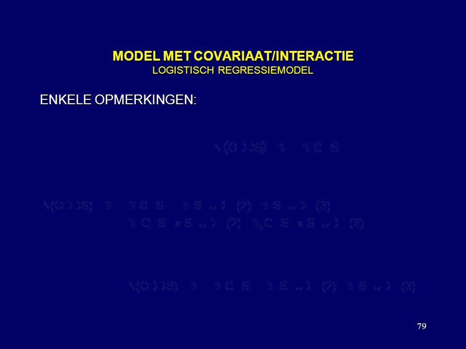 79 MODEL MET COVARIAAT/INTERACTIE LOGISTISCH REGRESSIEMODEL ENKELE OPMERKINGEN: OR OP BASIS VAN MODEL IS OOK OP BASIS VAN EEN 2X2 TABEL TE BEREKENEN D