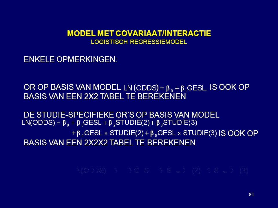 81 MODEL MET COVARIAAT/INTERACTIE LOGISTISCH REGRESSIEMODEL ENKELE OPMERKINGEN: OR OP BASIS VAN MODEL IS OOK OP BASIS VAN EEN 2X2 TABEL TE BEREKENEN DE STUDIE-SPECIFIEKE OR'S OP BASIS VAN MODEL IS OOK OP BASIS VAN EEN 2X2X2 TABEL TE BEREKENEN DE VOOR STUDIERICHTING GECORRIGEERDE OR OP BASIS VAN MODEL IS NIET EENVOUDIG UIT EEN 2X2X2 TABEL TE BEREKENEN
