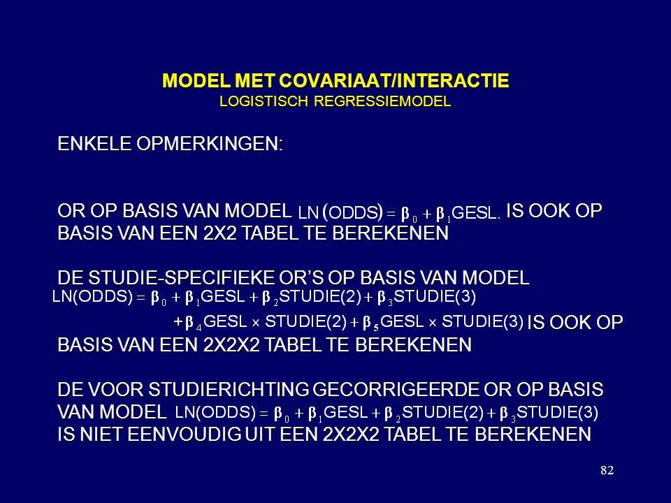 82 MODEL MET COVARIAAT/INTERACTIE LOGISTISCH REGRESSIEMODEL ENKELE OPMERKINGEN: OR OP BASIS VAN MODEL IS OOK OP BASIS VAN EEN 2X2 TABEL TE BEREKENEN DE STUDIE-SPECIFIEKE OR'S OP BASIS VAN MODEL IS OOK OP BASIS VAN EEN 2X2X2 TABEL TE BEREKENEN DE VOOR STUDIERICHTING GECORRIGEERDE OR OP BASIS VAN MODEL IS NIET EENVOUDIG UIT EEN 2X2X2 TABEL TE BEREKENEN