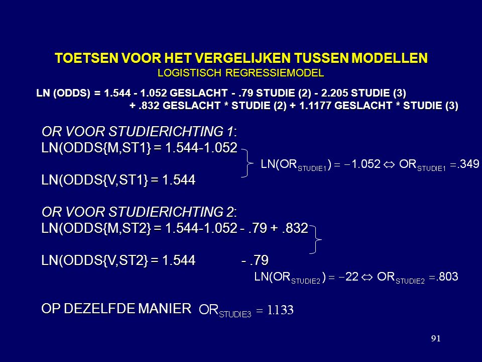 91 TOETSEN VOOR HET VERGELIJKEN TUSSEN MODELLEN LOGISTISCH REGRESSIEMODEL LN (ODDS) = 1.544 - 1.052 GESLACHT -.79 STUDIE (2) - 2.205 STUDIE (3) +.832 GESLACHT * STUDIE (2) + 1.1177 GESLACHT * STUDIE (3) +.832 GESLACHT * STUDIE (2) + 1.1177 GESLACHT * STUDIE (3) OR VOOR STUDIERICHTING 1: LN(ODDS{M,ST1} = 1.544-1.052 LN(ODDS{V,ST1} = 1.544 OR VOOR STUDIERICHTING 2: LN(ODDS{M,ST2} = 1.544-1.052 -.79 +.832 LN(ODDS{V,ST2} = 1.544 -.79 OP DEZELFDE MANIER