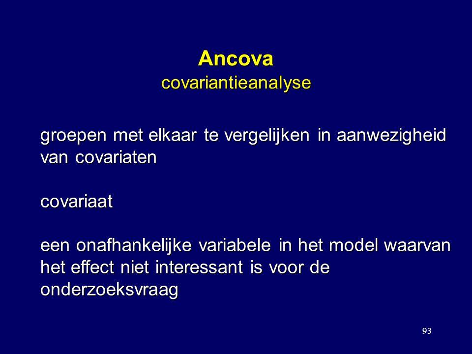 93 Ancova covariantieanalyse groepen met elkaar te vergelijken in aanwezigheid van covariaten covariaat een onafhankelijke variabele in het model waar