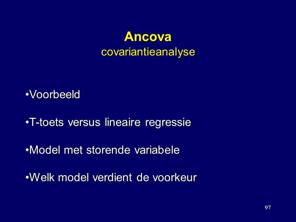 97 Ancova covariantieanalyse VoorbeeldVoorbeeld T-toets versus lineaire regressieT-toets versus lineaire regressie Model met storende variabeleModel met storende variabele Welk model verdient de voorkeurWelk model verdient de voorkeur