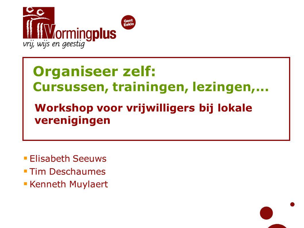 Organiseer zelf: Cursussen, trainingen, lezingen,... Workshop voor vrijwilligers bij lokale verenigingen  Elisabeth Seeuws  Tim Deschaumes  Kenneth