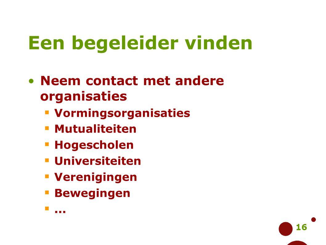 16 Een begeleider vinden Neem contact met andere organisaties  Vormingsorganisaties  Mutualiteiten  Hogescholen  Universiteiten  Verenigingen  B