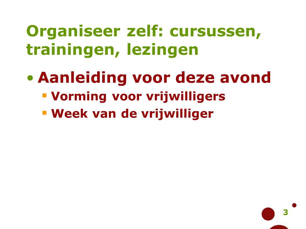 3 Organiseer zelf: cursussen, trainingen, lezingen Aanleiding voor deze avond  Vorming voor vrijwilligers  Week van de vrijwilliger