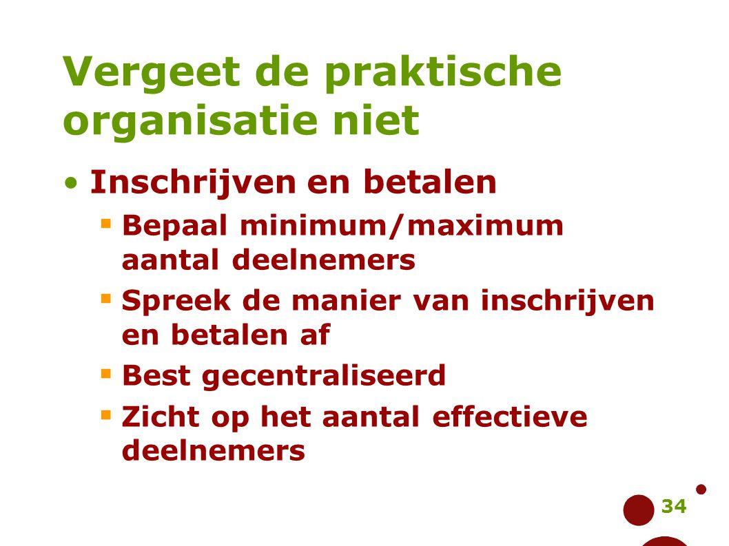 34 Vergeet de praktische organisatie niet Inschrijven en betalen  Bepaal minimum/maximum aantal deelnemers  Spreek de manier van inschrijven en beta