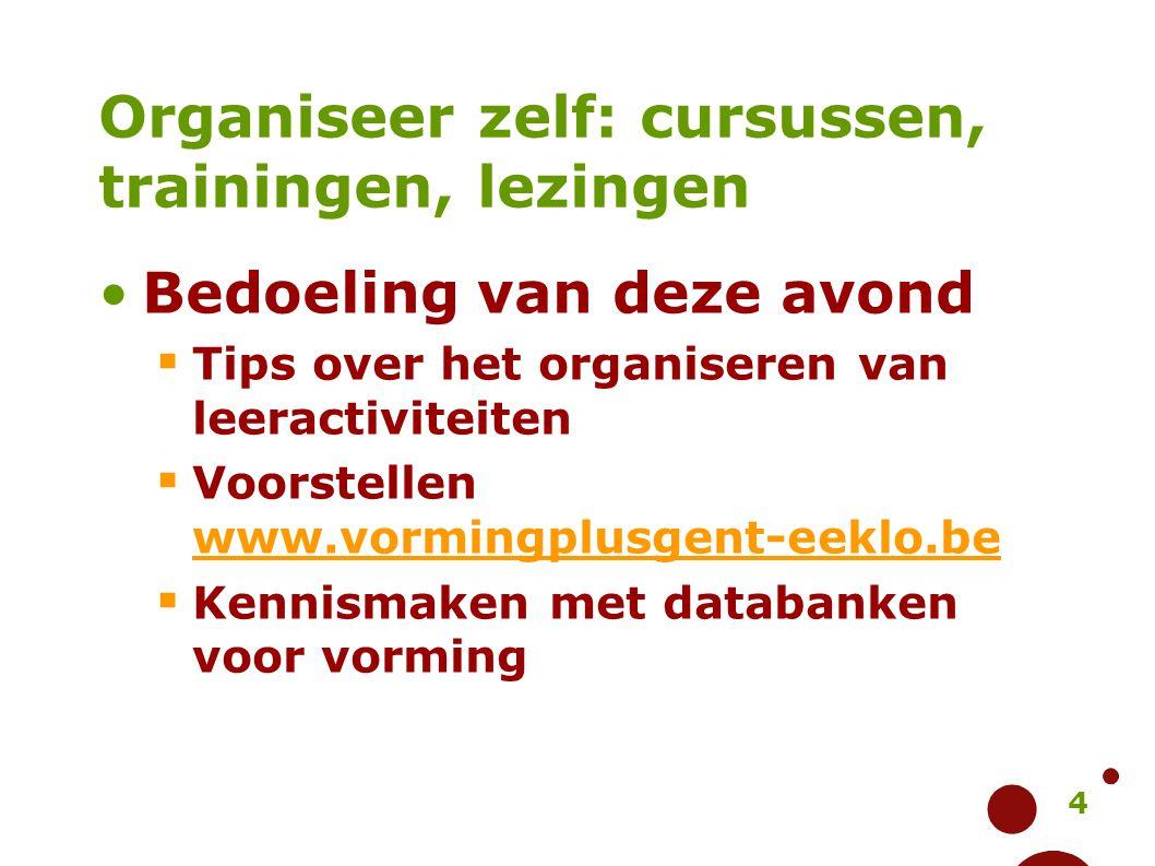 4 Organiseer zelf: cursussen, trainingen, lezingen Bedoeling van deze avond  Tips over het organiseren van leeractiviteiten  Voorstellen www.vorming