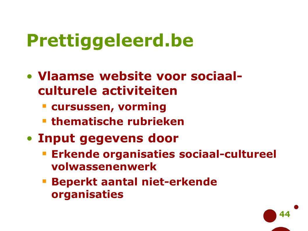 44 Prettiggeleerd.be Vlaamse website voor sociaal- culturele activiteiten  cursussen, vorming  thematische rubrieken Input gegevens door  Erkende o