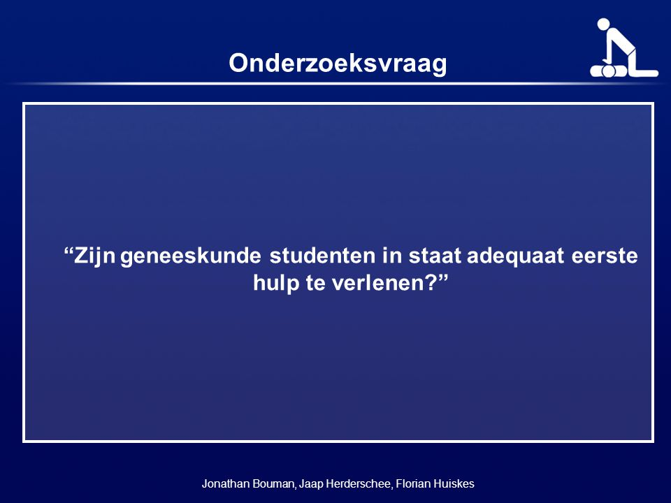 """Onderzoeksvraag """"Zijn geneeskunde studenten in staat adequaat eerste hulp te verlenen?"""" Jonathan Bouman, Jaap Herderschee, Florian Huiskes"""