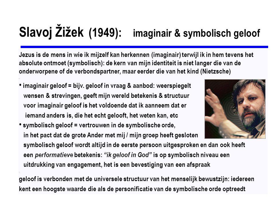 Slavoj Žižek (1949): imaginair & symbolisch geloof Jezus is de mens in wie ik mijzelf kan herkennen (imaginair) terwijl ik in hem tevens het absolute ontmoet (symbolisch): de kern van mijn identiteit is niet langer die van de onderworpene of de verbondspartner, maar eerder die van het kind (Nietzsche).