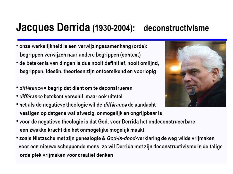 Jacques Derrida (1930-2004): deconstructivisme onze werkelijkheid is een verwijzingssamenhang (orde): begrippen verwijzen naar andere begrippen (context) de betekenis van dingen is dus nooit definitief, nooit omlijnd, begrippen, ideeën, theorieen zijn ontoereikend en voorlopig différance = begrip dat dient om te deconstrueren différance betekent verschil, maar ook uitstel net als de negatieve theologie wil de différance de aandacht vestigen op datgene wat afwezig, onmogelijk en ongrijpbaar is voor de negatieve theologie is dat God, voor Derrida het ondeconstrueerbare: een zwakke kracht die het onmogelijke mogelijk maakt zoals Nietzsche met zijn genealogie & God-is-dood- verklaring de weg wilde vrijmaken voor een nieuwe scheppende mens, zo wil Derrida met zijn deconstructivisme in de talige orde plek vrijmaken voor creatief denken
