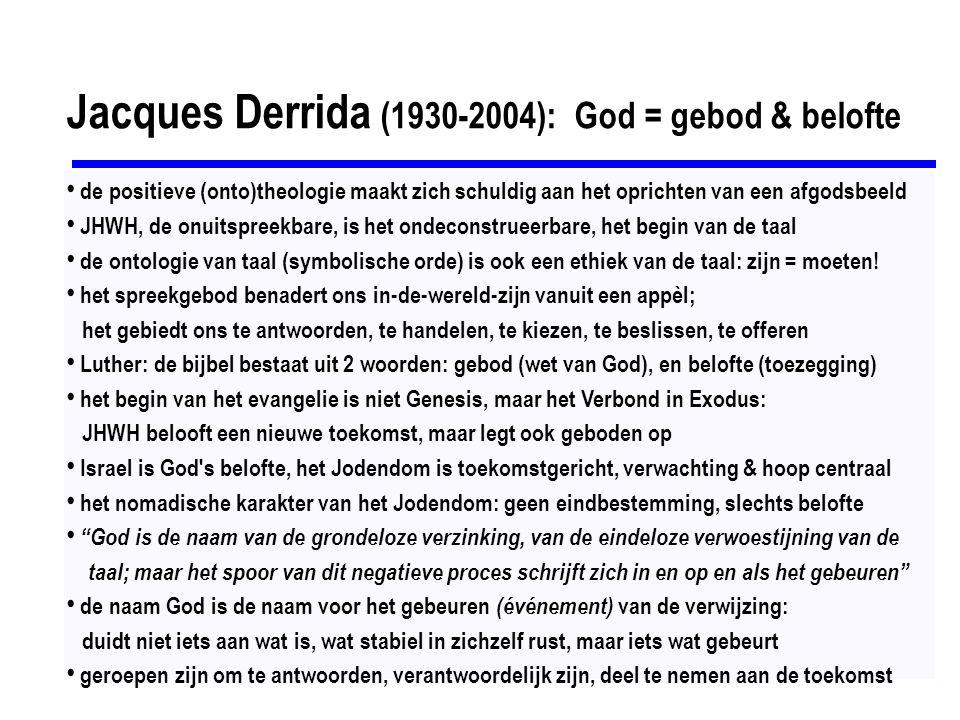 Jacques Derrida (1930-2004): God = gebod & belofte de positieve (onto)theologie maakt zich schuldig aan het oprichten van een afgodsbeeld JHWH, de onuitspreekbare, is het ondeconstrueerbare, het begin van de taal de ontologie van taal (symbolische orde) is ook een ethiek van de taal: zijn = moeten.