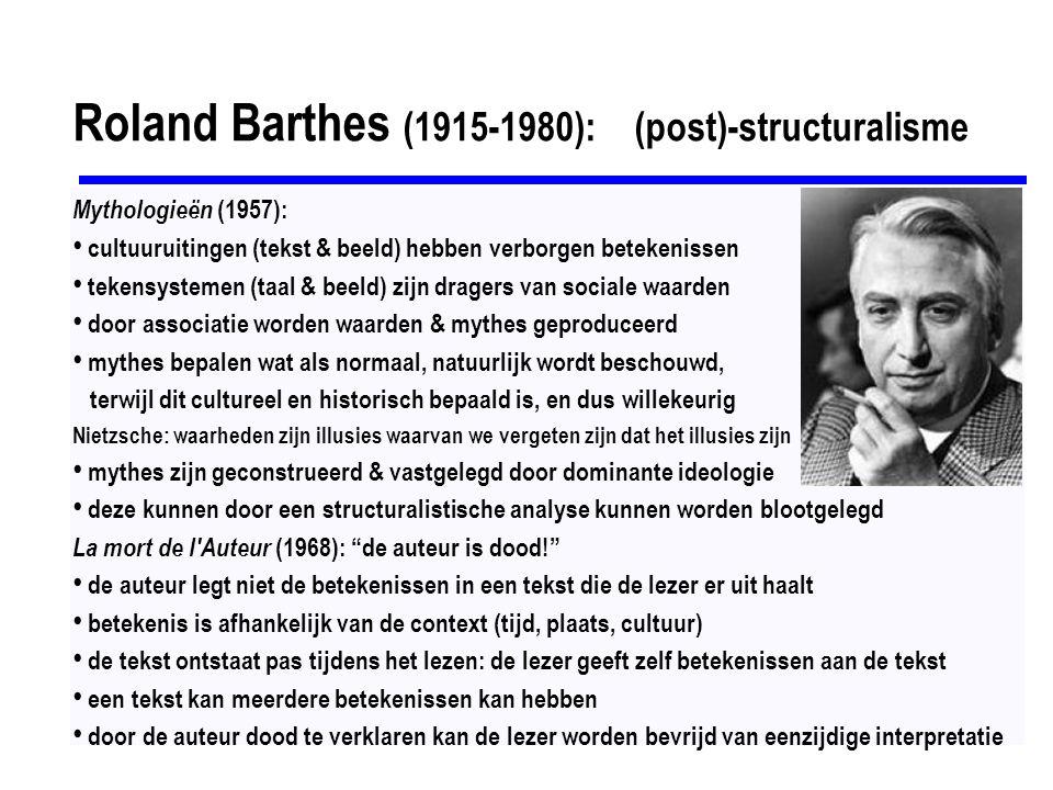 Roland Barthes (1915-1980): (post)-structuralisme Mythologieën (1957): cultuuruitingen (tekst & beeld) hebben verborgen betekenissen tekensystemen (taal & beeld) zijn dragers van sociale waarden door associatie worden waarden & mythes geproduceerd mythes bepalen wat als normaal, natuurlijk wordt beschouwd, terwijl dit cultureel en historisch bepaald is, en dus willekeurig Nietzsche: waarheden zijn illusies waarvan we vergeten zijn dat het illusies zijn mythes zijn geconstrueerd & vastgelegd door dominante ideologie deze kunnen door een structuralistische analyse kunnen worden blootgelegd La mort de l Auteur (1968): de auteur is dood! de auteur legt niet de betekenissen in een tekst die de lezer er uit haalt betekenis is afhankelijk van de context (tijd, plaats, cultuur) de tekst ontstaat pas tijdens het lezen: de lezer geeft zelf betekenissen aan de tekst een tekst kan meerdere betekenissen kan hebben door de auteur dood te verklaren kan de lezer worden bevrijd van eenzijdige interpretatie