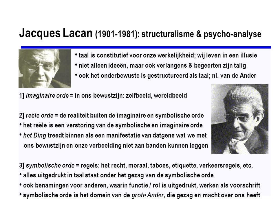Jacques Lacan (1901-1981): structuralisme & psycho-analyse taal is constitutief voor onze werkelijkheid; wij leven in een illusie niet alleen ideeën, maar ook verlangens & begeerten zijn talig ook het onderbewuste is gestructureerd als taal; nl.