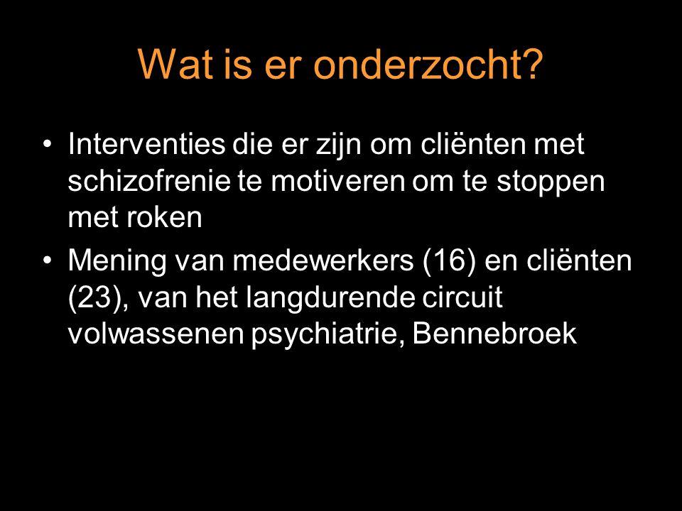 Wat is er onderzocht? Interventies die er zijn om cliënten met schizofrenie te motiveren om te stoppen met roken Mening van medewerkers (16) en cliënt