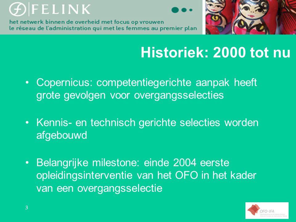 3 Historiek: 2000 tot nu Copernicus: competentiegerichte aanpak heeft grote gevolgen voor overgangsselecties Kennis- en technisch gerichte selecties worden afgebouwd Belangrijke milestone: einde 2004 eerste opleidingsinterventie van het OFO in het kader van een overgangsselectie