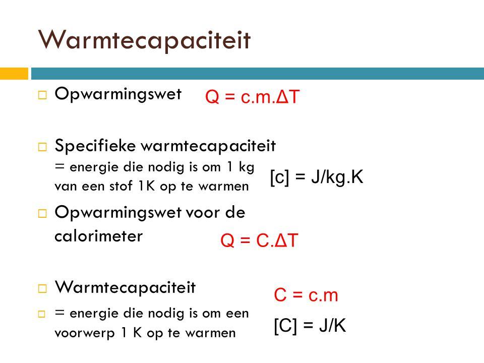 Warmtecapaciteit  Opwarmingswet  Specifieke warmtecapaciteit = energie die nodig is om 1 kg van een stof 1K op te warmen  Opwarmingswet voor de calorimeter  Warmtecapaciteit  = energie die nodig is om een voorwerp 1 K op te warmen Q = c.m.ΔT [c] = J/kg.K Q = C.ΔT [C] = J/K C = c.m