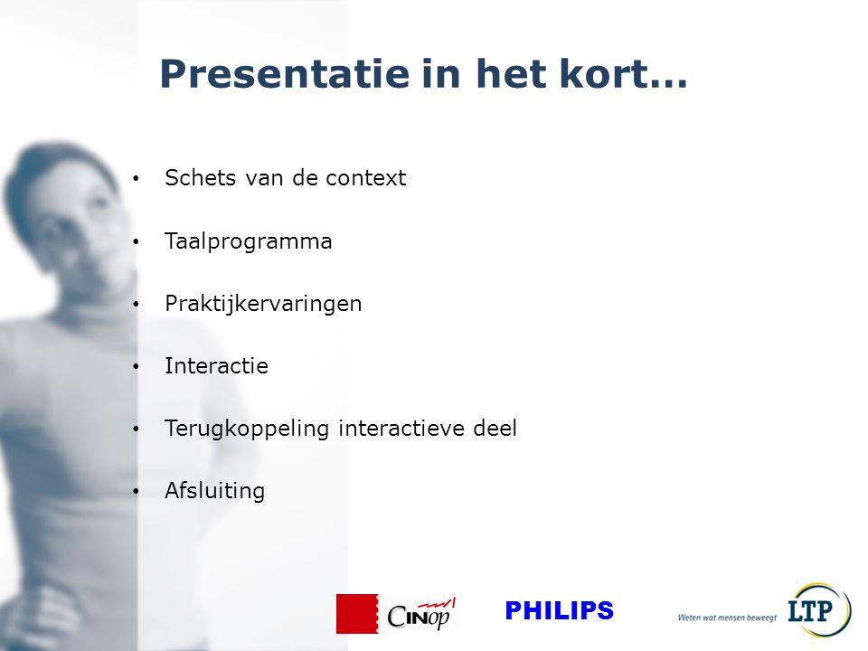 Presentatie in het kort… Schets van de context Taalprogramma Praktijkervaringen Interactie Terugkoppeling interactieve deel Afsluiting PHILIPS