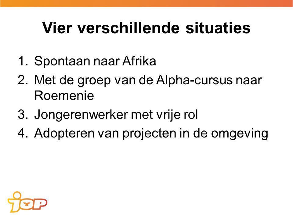 Vier verschillende situaties 1.Spontaan naar Afrika 2.Met de groep van de Alpha-cursus naar Roemenie 3.Jongerenwerker met vrije rol 4.Adopteren van projecten in de omgeving
