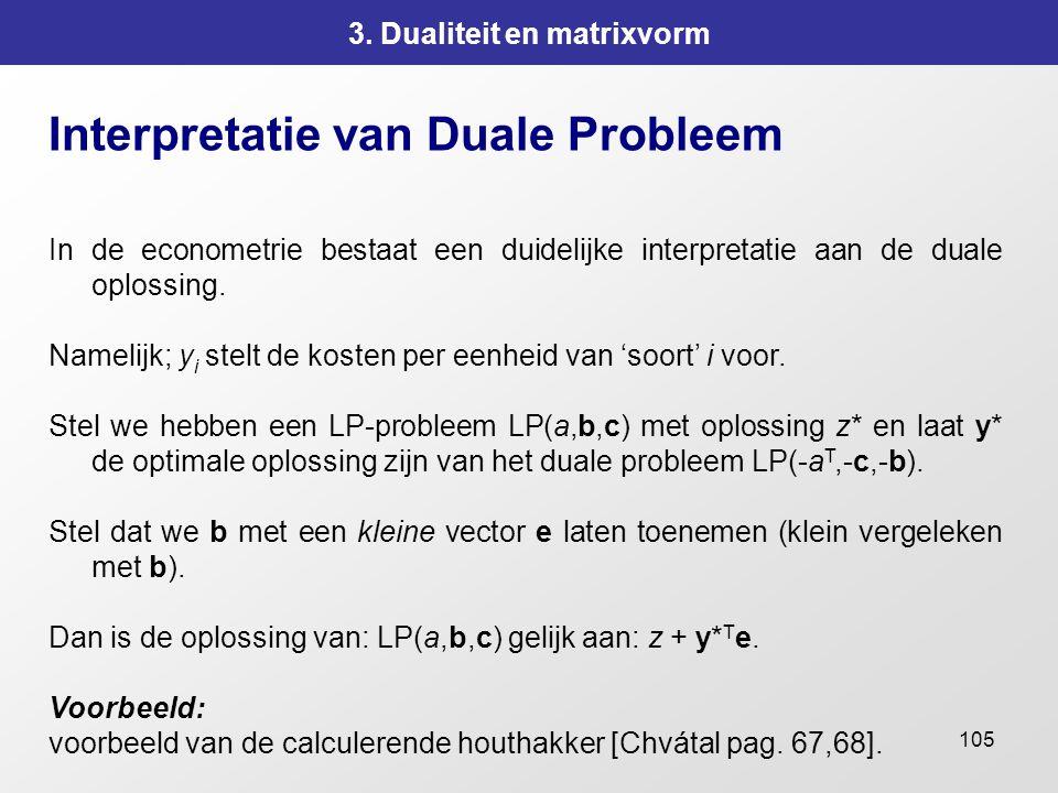 105 3. Dualiteit en matrixvorm Interpretatie van Duale Probleem In de econometrie bestaat een duidelijke interpretatie aan de duale oplossing. Namelij